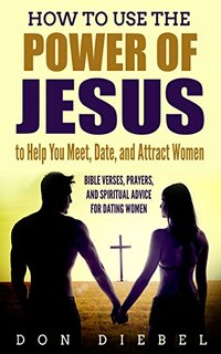 How to meet, date, and attract women using the power of Jesus